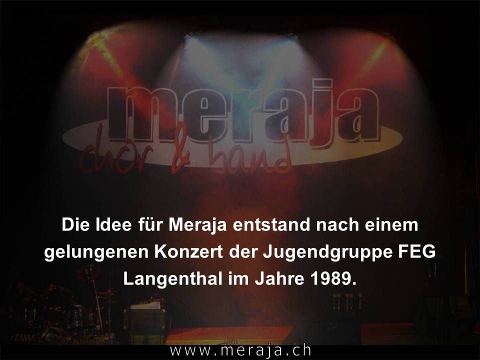 Die Idee für Meraja entstand nach einem gelungenen Konzert der Jugendgruppe FEG Langenthal im Jahre 1989.
