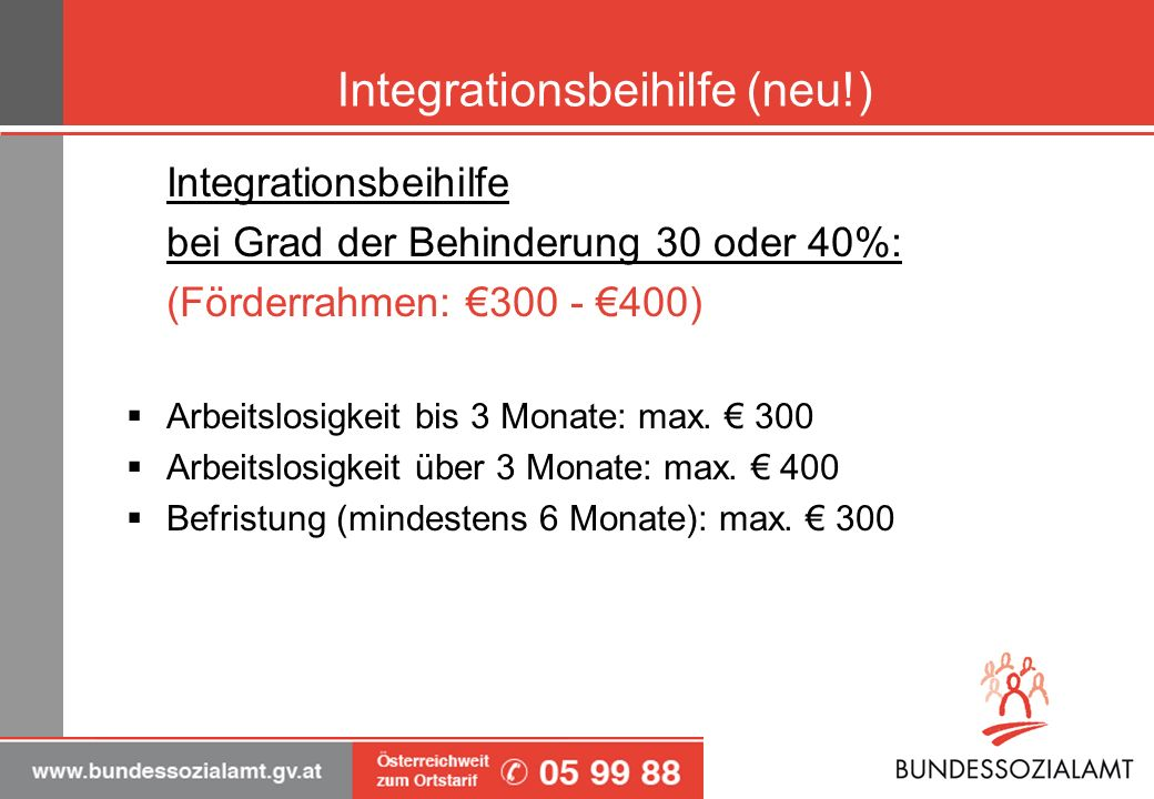 Integrationsbeihilfe (neu!) Integrationsbeihilfe bei Grad der Behinderung 30 oder 40%: (Förderrahmen: 300 - 400) Arbeitslosigkeit bis 3 Monate: max. 3