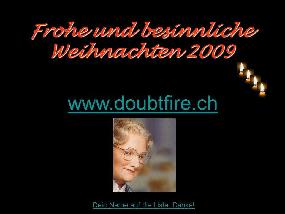 Frohe und besinnliche Weihnachten 2009 Frohe und besinnliche Weihnachten 2009 www.doubtfire.ch Dein Name auf die Liste. Danke!
