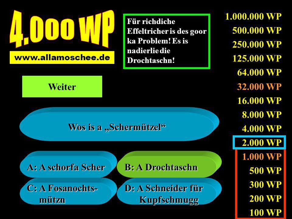 1.000.000 WP 500.000 WP 250.000 WP 125.000 WP 64.000 WP 32.000 WP 16.000 WP 8.000 WP 4.000 WP 2.000 WP 1.000 WP 500 WP 300 WP 200 WP 100 WP A: A schorfa Scher A: A schorfa Scher B: A Drochtaschn B: A Drochtaschn C: A Fosanochts- C: A Fosanochts- mützn mützn D: A Schneider für D: A Schneider für Kupfschmugg Kupfschmugg Wos is a Schermützel www.allamoschee.de