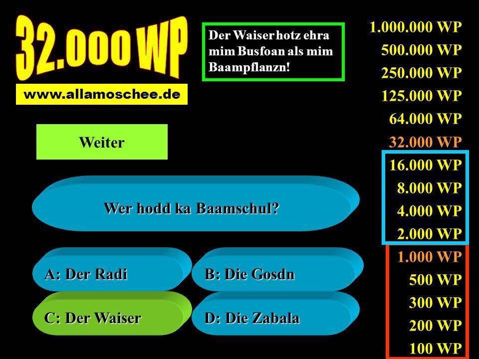 1.000.000 WP 500.000 WP 250.000 WP 125.000 WP 64.000 WP 32.000 WP 16.000 WP 8.000 WP 4.000 WP 2.000 WP 1.000 WP 500 WP 300 WP 200 WP 100 WP A: Der Radi A: Der Radi B: Die Gosdn B: Die Gosdn C: Der Waiser C: Der Waiser D: Die Zabala D: Die Zabala Wer hodd ka Baamschul.