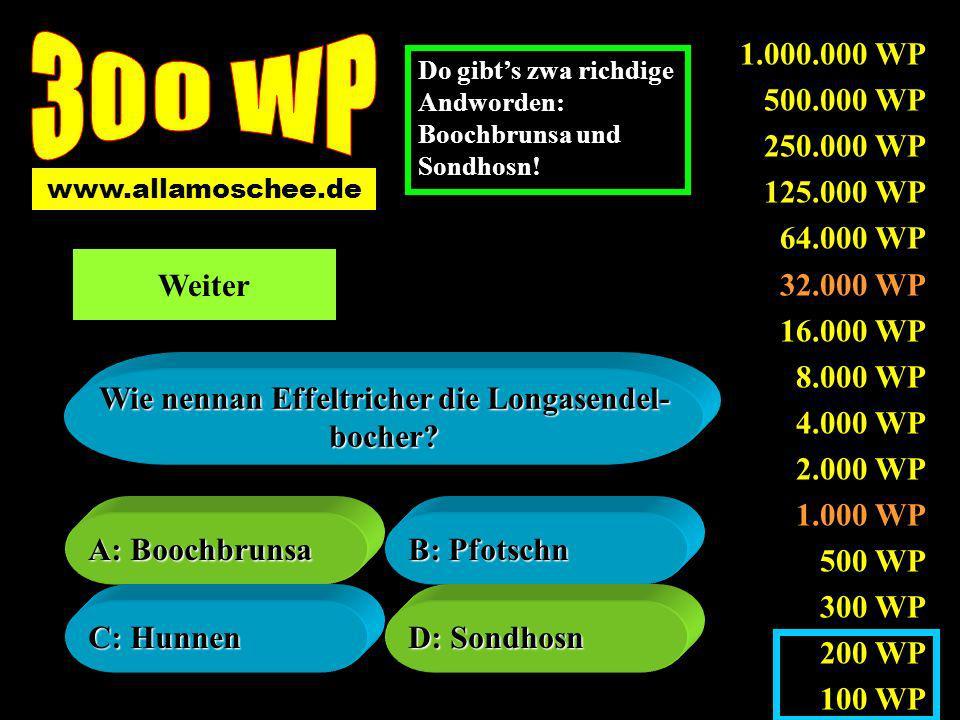 1.000.000 WP 500.000 WP 250.000 WP 125.000 WP 64.000 WP 32.000 WP 16.000 WP 8.000 WP 4.000 WP 2.000 WP 1.000 WP 500 WP 300 WP 200 WP 100 WP A: As Solzn A: As Solzn B: As Pfeffern B: As Pfeffern C: As Zuckern C: As Zuckern D: As Eimariniern D: As Eimariniern Welchn Brauch gibts in Effeltrich wirkli.