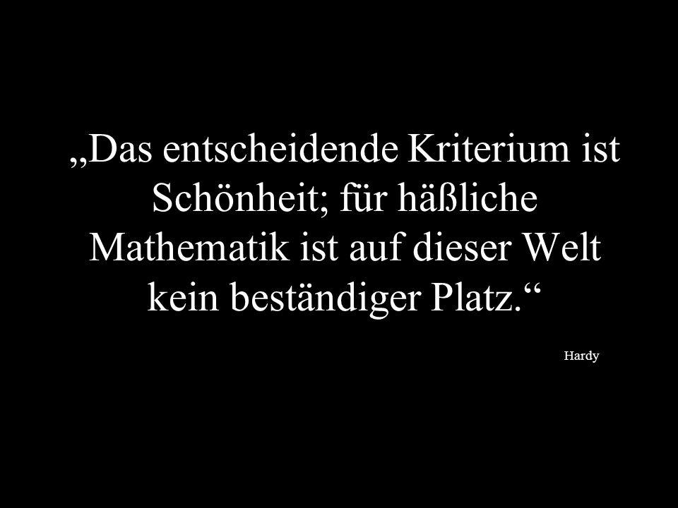 Das entscheidende Kriterium ist Schönheit; für häßliche Mathematik ist auf dieser Welt kein beständiger Platz. Hardy