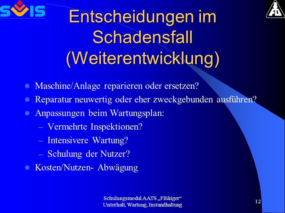 Schulungsmodul AATS Flükiger Unterhalt, Wartung, Instandhaltung 12 Entscheidungen im Schadensfall (Weiterentwicklung) Maschine/Anlage reparieren oder
