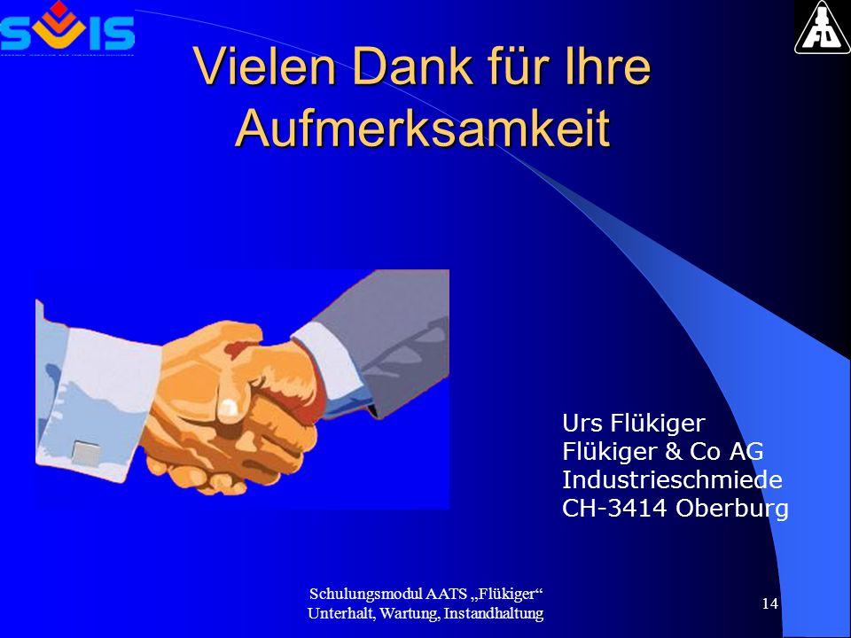 Schulungsmodul AATS Flükiger Unterhalt, Wartung, Instandhaltung 14 Vielen Dank für Ihre Aufmerksamkeit Urs Flükiger Flükiger & Co AG Industrieschmiede