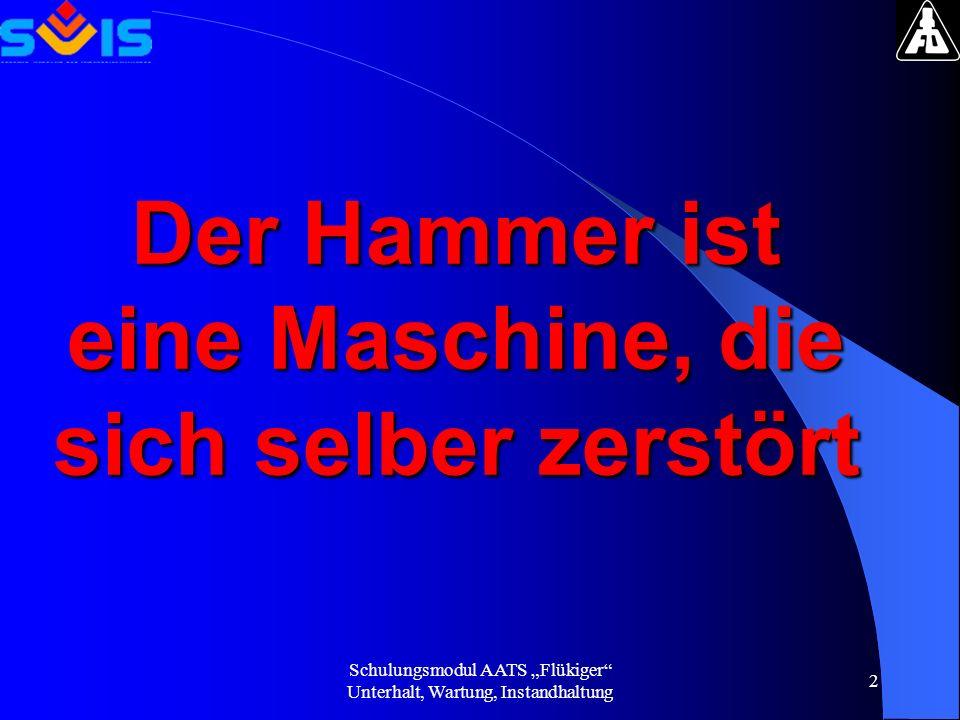 Schulungsmodul AATS Flükiger Unterhalt, Wartung, Instandhaltung 2 Der Hammer ist eine Maschine, die sich selber zerstört
