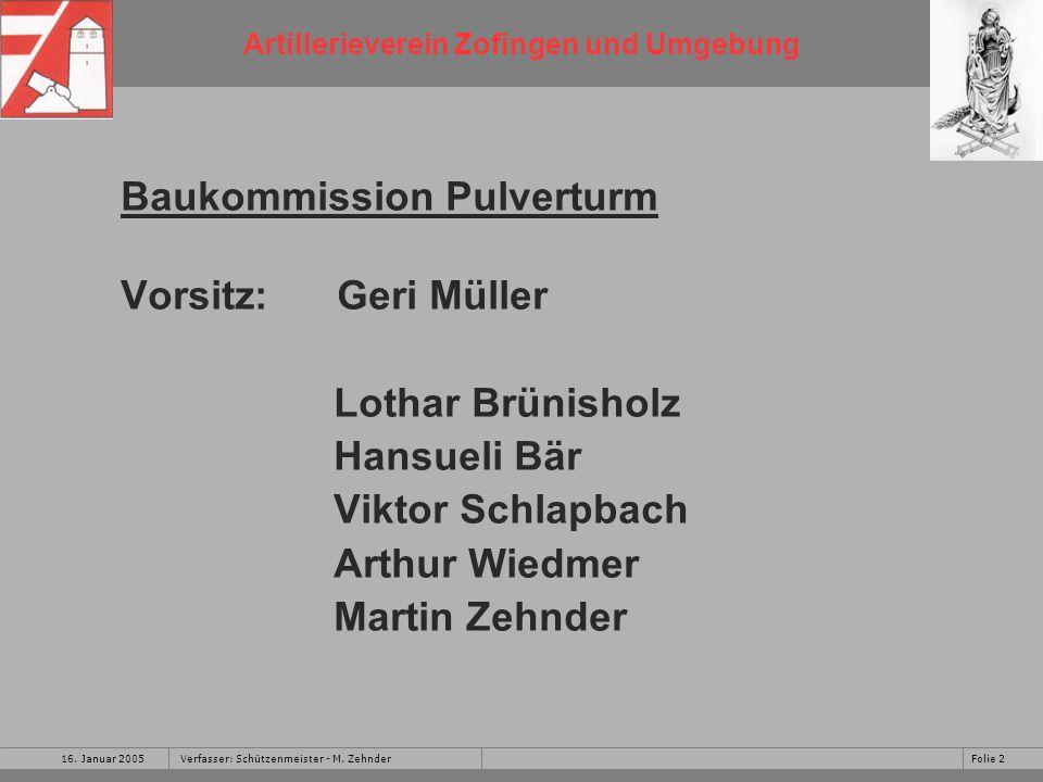 Artillerieverein Zofingen und Umgebung 16. Januar 2005Folie 2Verfasser: Schützenmeister - M. Zehnder Baukommission Pulverturm Vorsitz: Geri Müller Lot