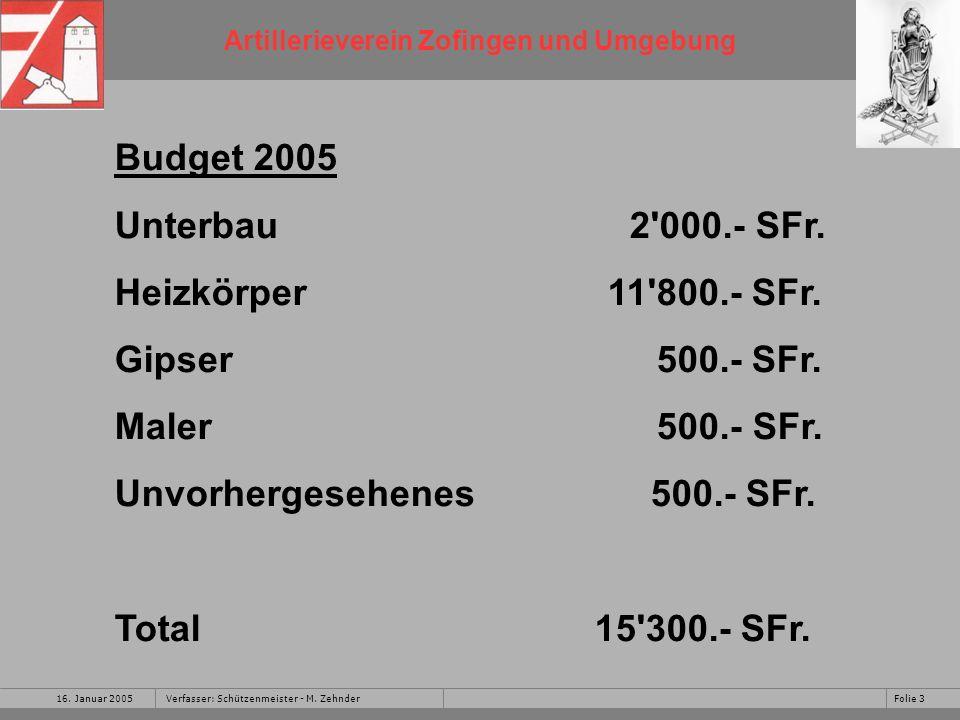Artillerieverein Zofingen und Umgebung 16. Januar 2005Folie 3Verfasser: Schützenmeister - M. Zehnder Budget 2005 Unterbau 2'000.- SFr. Heizkörper 11'8