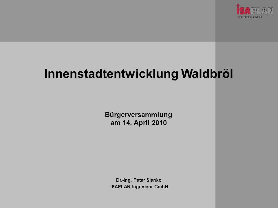 Innenstadtentwicklung Waldbröl Dr.-Ing. Peter Sienko ISAPLAN Ingenieur GmbH Bürgerversammlung am 14. April 2010