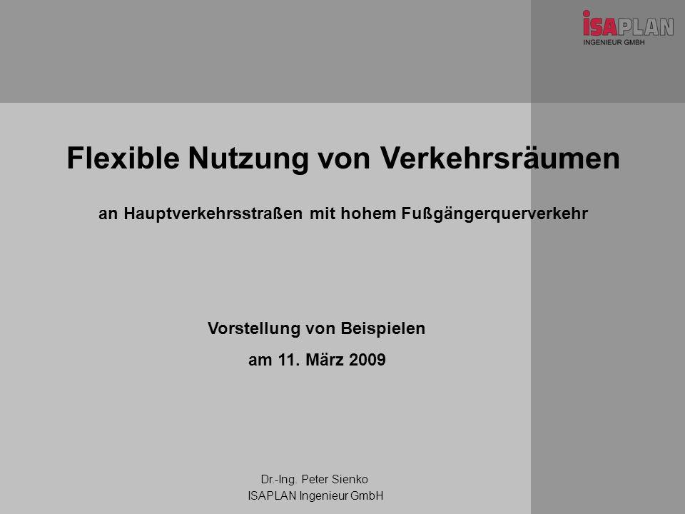 Flexible Nutzung von Verkehrsräumen an Hauptverkehrsstraßen mit hohem Fußgängerquerverkehr Dr.-Ing. Peter Sienko ISAPLAN Ingenieur GmbH Vorstellung vo