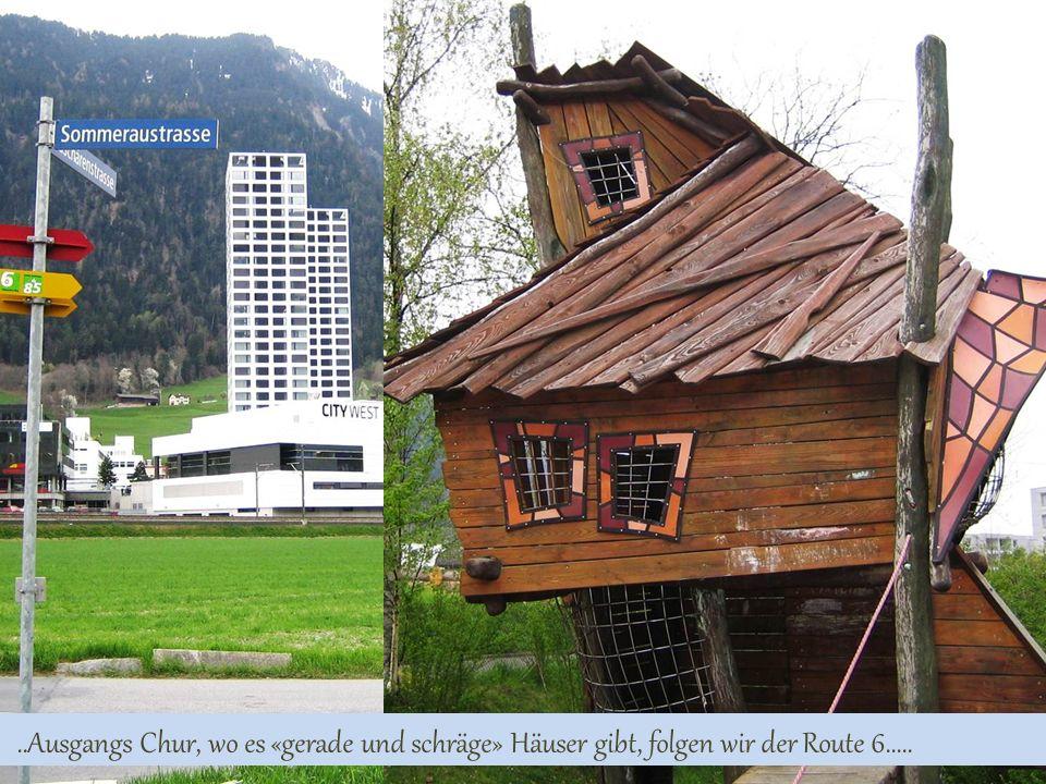 ..Ausgangs Chur, wo es «gerade und schräge» Häuser gibt, folgen wir der Route 6.....