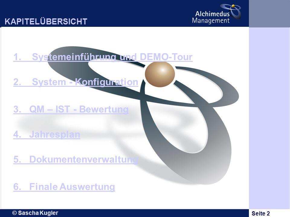 © Sascha Kugler Seite 2 KAPITELÜBERSICHT 1. Systemeinführung und DEMO-Tour 2. System - Konfiguration 3. QM – IST - Bewertung 4. Jahresplan 6. Finale A