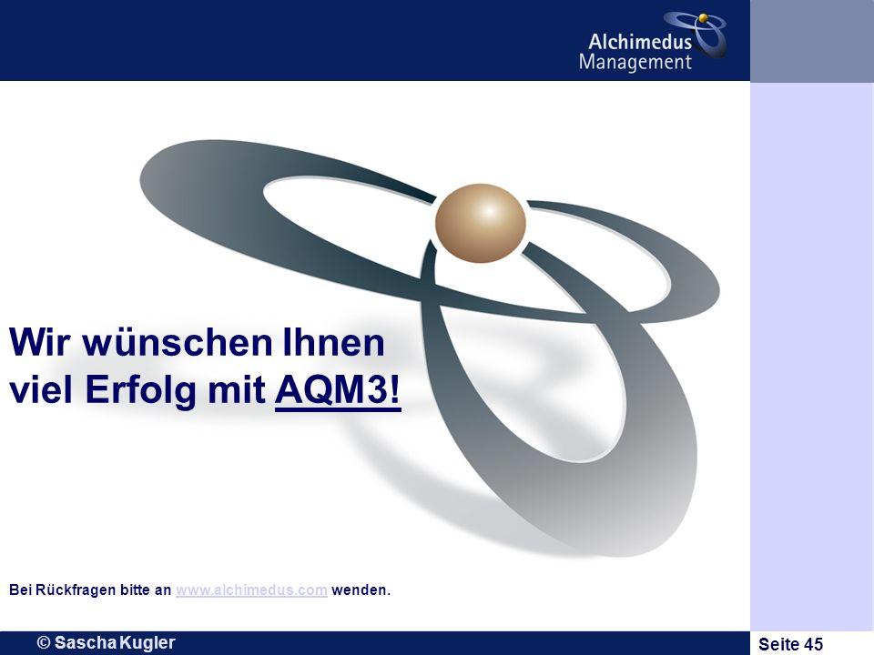 © Sascha Kugler Seite 45 Wir wünschen Ihnen viel Erfolg mit AQM3! Bei Rückfragen bitte an www.alchimedus.com wenden.www.alchimedus.com