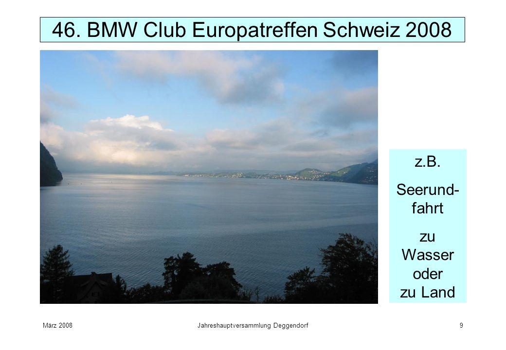 März 2008Jahreshauptversammlung Deggendorf9 46. BMW Club Europatreffen Schweiz 2008 z.B. Seerund- fahrt zu Wasser oder zu Land