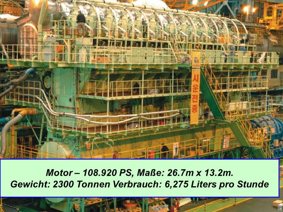 Motor – 108.920 PS, Maße: 26.7m x 13.2m. Gewicht: 2300 Tonnen Verbrauch: 6,275 Liters pro Stunde