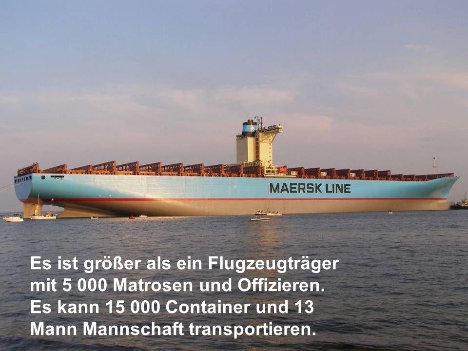 Es ist größer als ein Flugzeugträger mit 5 000 Matrosen und Offizieren. Es kann 15 000 Container und 13 Mann Mannschaft transportieren.