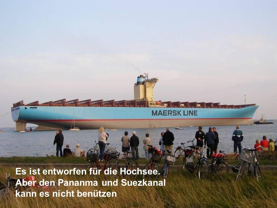 Es ist entworfen für die Hochsee. Aber den Pananma und Suezkanal kann es nicht benützen