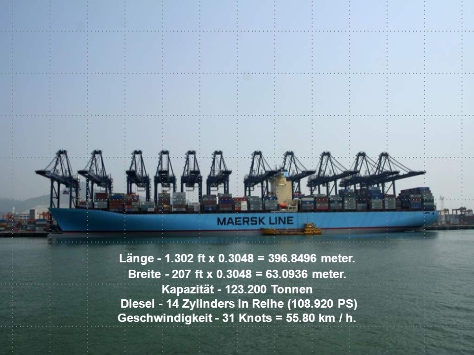Länge - 1.302 ft x 0.3048 = 396.8496 meter. Breite - 207 ft x 0.3048 = 63.0936 meter. Kapazität - 123.200 Tonnen Diesel - 14 Zylinders in Reihe (108.9