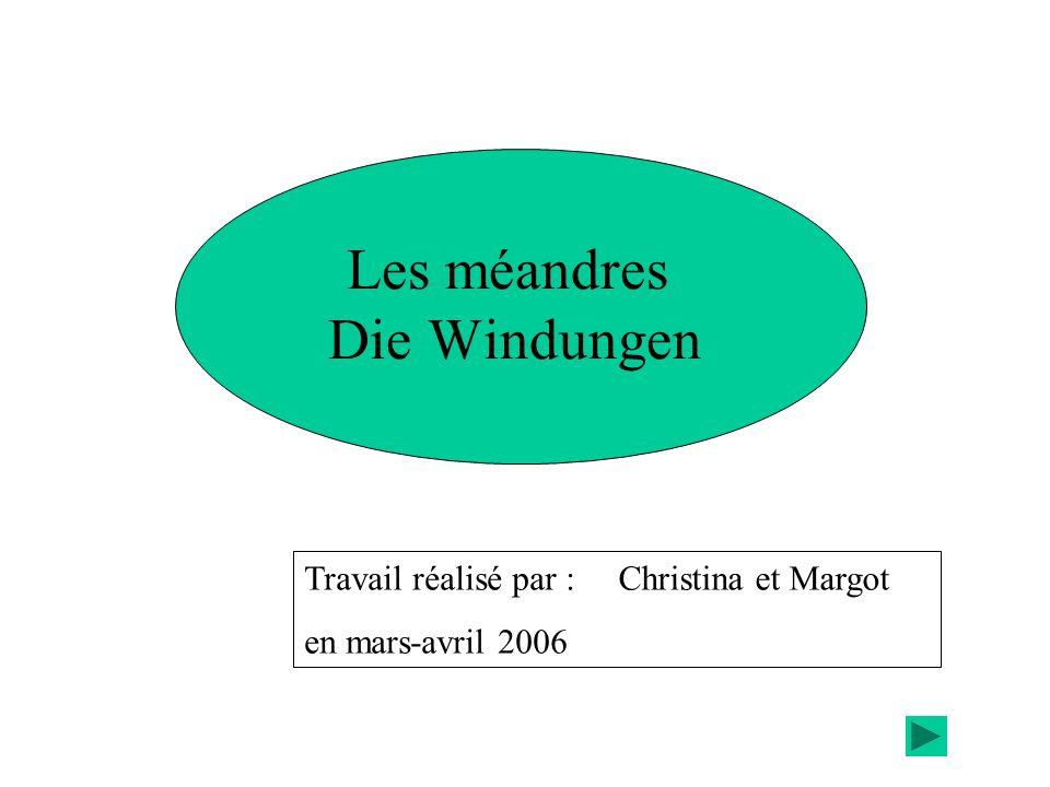 Les méandres Die Windungen Travail réalisé par : en mars-avril 2006 Christina et Margot