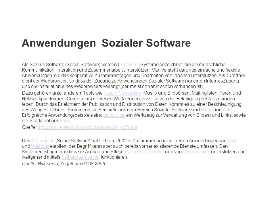 Als Soziale Software (Social Software) werden (Software-)Systeme bezeichnet, die die menschliche Kommunikation, Interaktion und Zusammenarbeit unterst