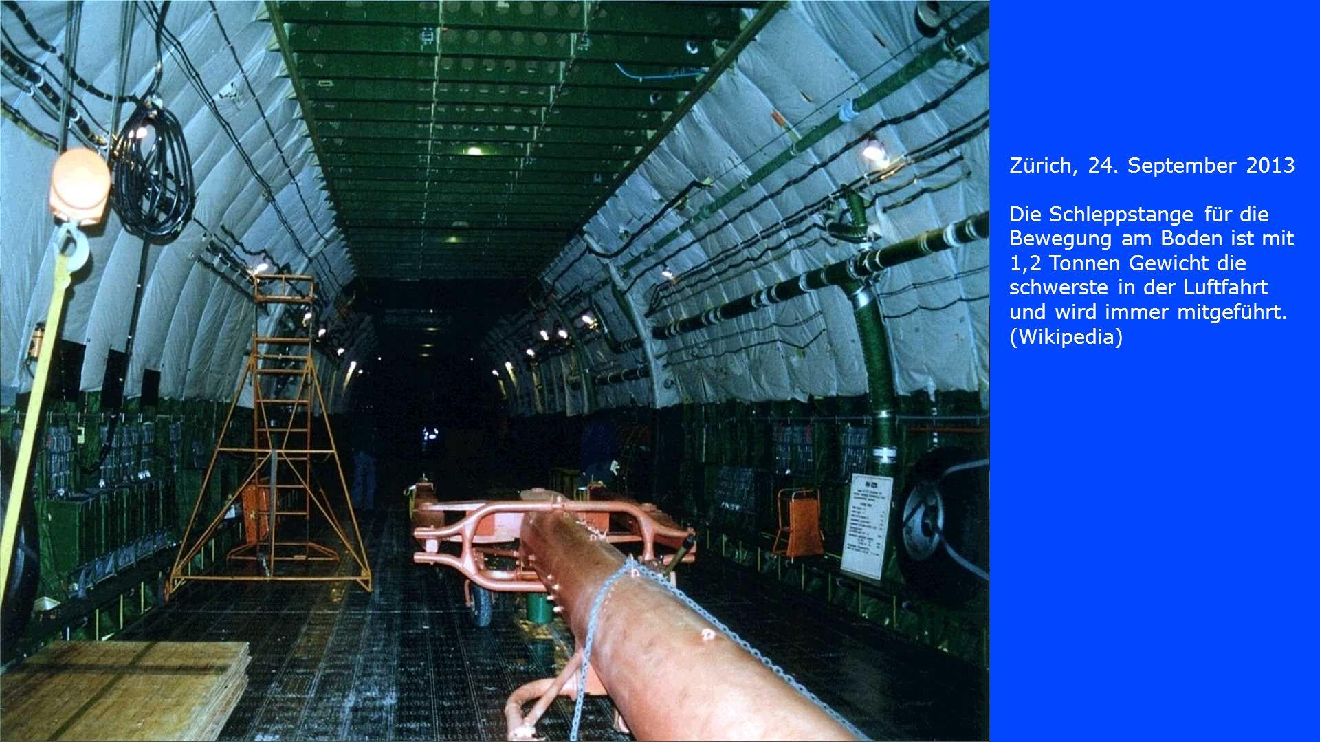 Die Schleppstange für die Bewegung am Boden ist mit 1,2 Tonnen Gewicht die schwerste in der Luftfahrt und wird immer mitgeführt. (Wikipedia)