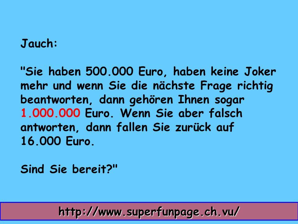Jauch: Sie haben 500.000 Euro, haben keine Joker mehr und wenn Sie die nächste Frage richtig beantworten, dann gehören Ihnen sogar 1.000.000 Euro.