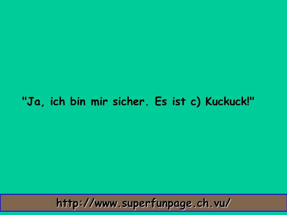 Ja, ich bin mir sicher. Es ist c) Kuckuck! http://www.superfunpage.ch.vu/