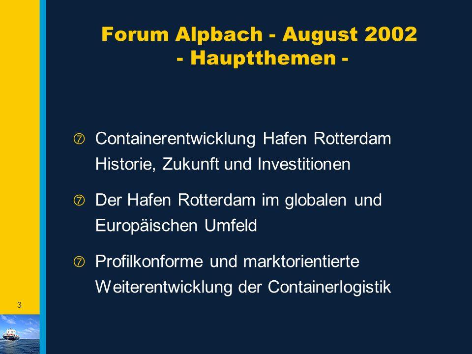 3 Forum Alpbach - August 2002 - Hauptthemen - ‡ Containerentwicklung Hafen Rotterdam Historie, Zukunft und Investitionen ‡ Der Hafen Rotterdam im globalen und Europäischen Umfeld ‡ Profilkonforme und marktorientierte Weiterentwicklung der Containerlogistik