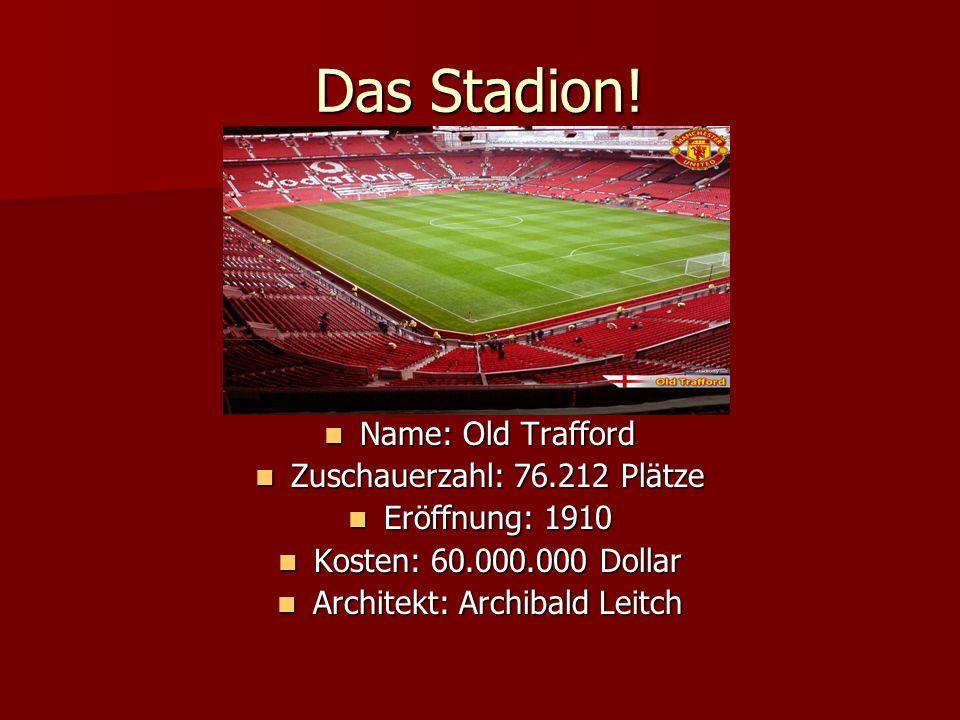 Das Stadion! Name: Old Trafford Name: Old Trafford Zuschauerzahl: 76.212 Plätze Zuschauerzahl: 76.212 Plätze Eröffnung: 1910 Eröffnung: 1910 Kosten: 6