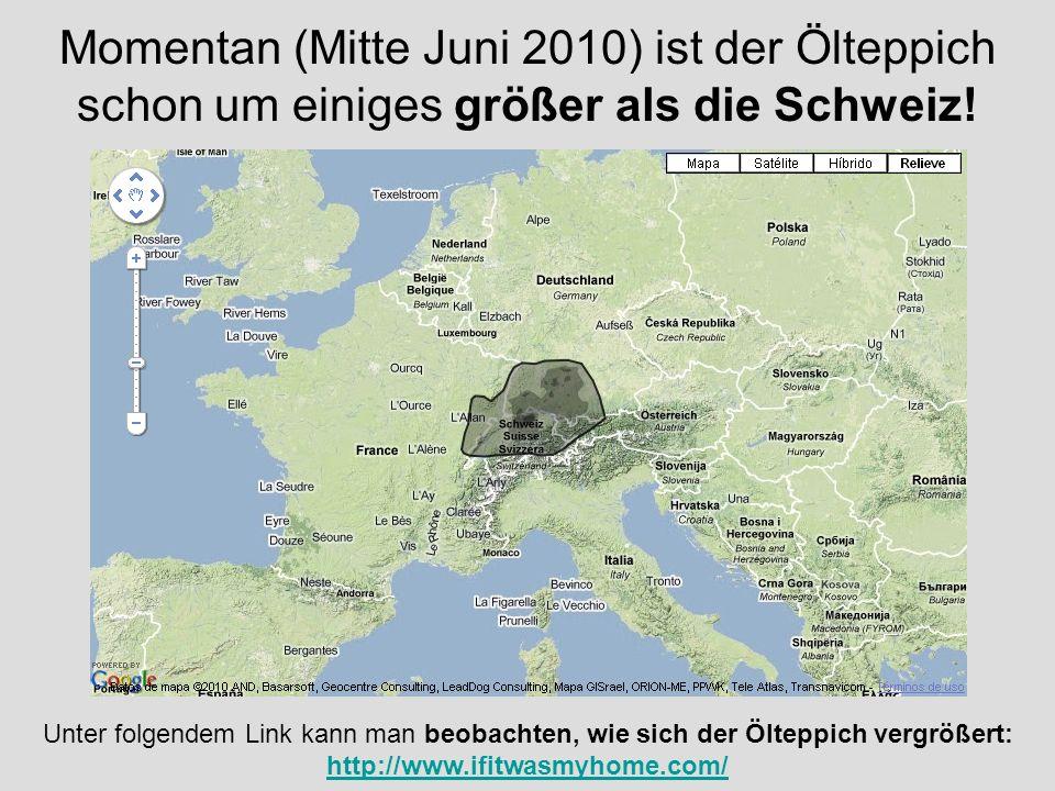 Momentan (Mitte Juni 2010) ist der Ölteppich schon um einiges größer als die Schweiz! Unter folgendem Link kann man beobachten, wie sich der Ölteppich