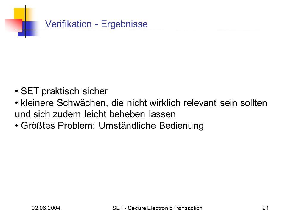 02.06.2004SET - Secure Electronic Transaction21 Verifikation - Ergebnisse SET praktisch sicher kleinere Schwächen, die nicht wirklich relevant sein sollten und sich zudem leicht beheben lassen Größtes Problem: Umständliche Bedienung