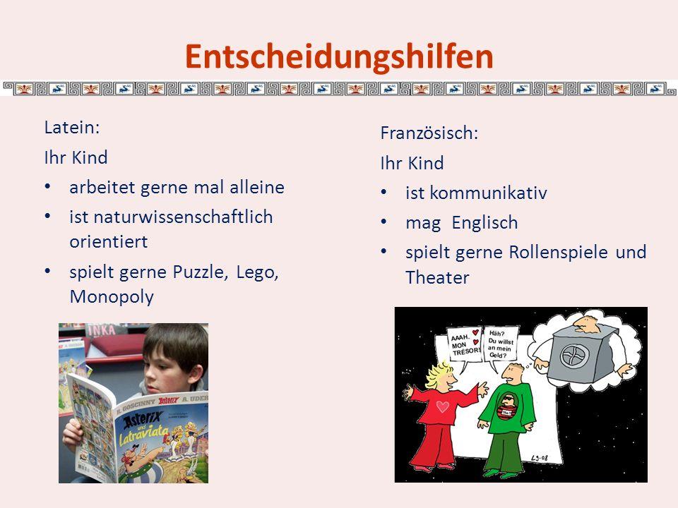 Entscheidungshilfen Latein: Ihr Kind arbeitet gerne mal alleine ist naturwissenschaftlich orientiert spielt gerne Puzzle, Lego, Monopoly Französisch: Ihr Kind ist kommunikativ mag Englisch spielt gerne Rollenspiele und Theater