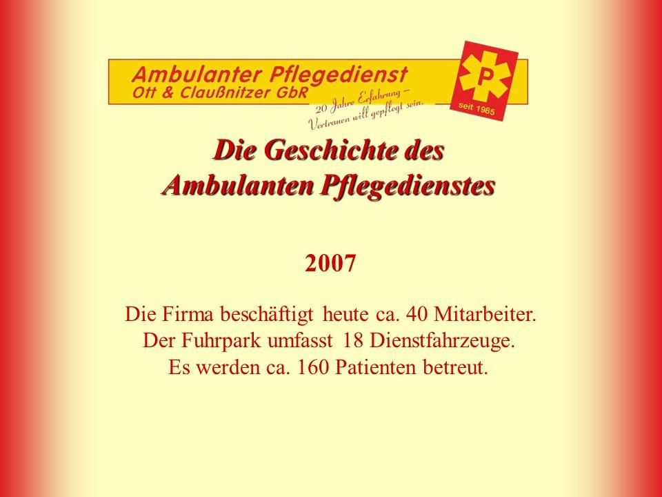 Die Geschichte des Ambulanten Pflegedienstes 2007 Die Firma beschäftigt heute ca. 40 Mitarbeiter. Der Fuhrpark umfasst 18 Dienstfahrzeuge. Es werden c