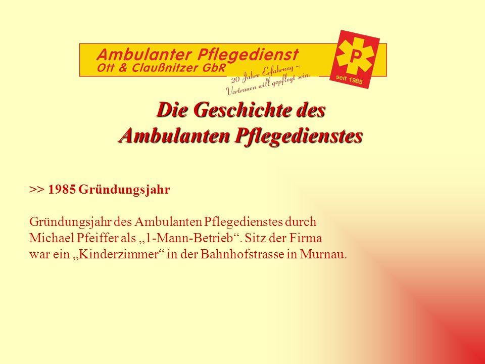 Die Geschichte des Ambulanten Pflegedienstes >> 1985 Gründungsjahr Gründungsjahr des Ambulanten Pflegedienstes durch Michael Pfeiffer als 1-Mann-Betrieb.