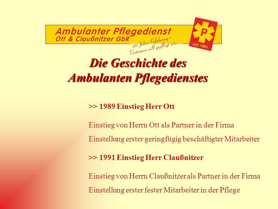 Die Geschichte des Ambulanten Pflegedienstes >> 1989 Einstieg Herr Ott Einstieg von Herrn Ott als Partner in der Firma Einstellung erster geringfügig