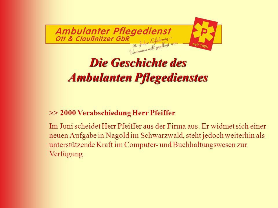 Die Geschichte des Ambulanten Pflegedienstes >> 2000 Verabschiedung Herr Pfeiffer Im Juni scheidet Herr Pfeiffer aus der Firma aus. Er widmet sich ein