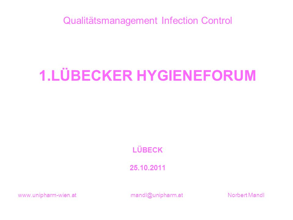 Qualitätsmanagement Infection Control 1.LÜBECKER HYGIENEFORUM LÜBECK 25.10.2011 www.unipharm-wien.at mandl@unipharm.at Norbert Mandl