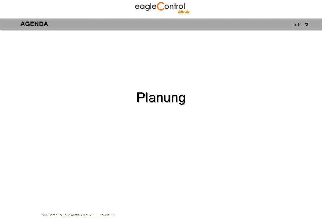 Willi Nusser – © Eagle Control GmbH 2013 Version 1.0 Seite 23Planung AGENDA