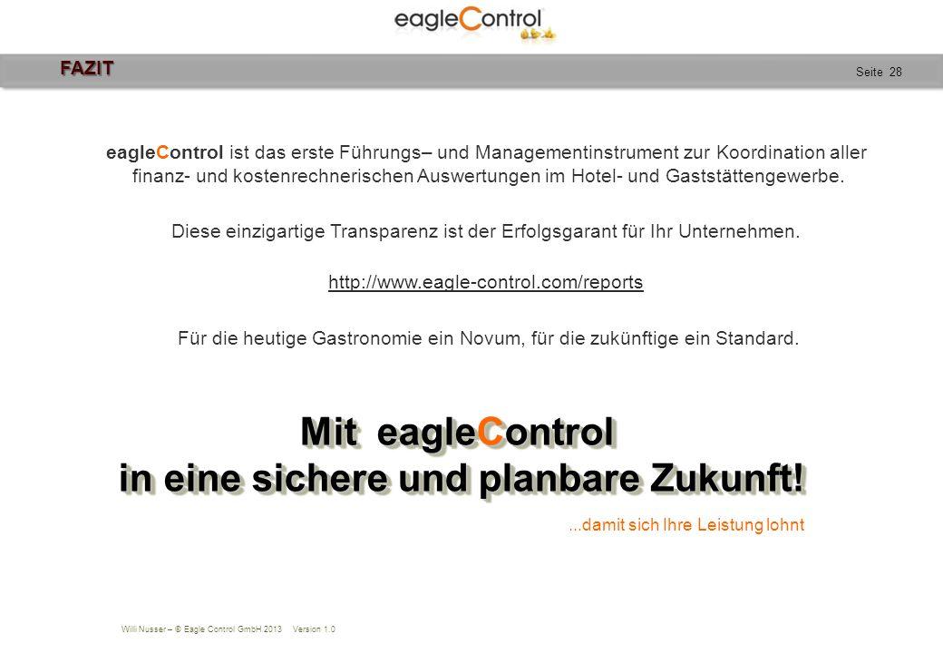 Willi Nusser – © Eagle Control GmbH 2013 Version 1.0 Seite 28 FAZIT FAZIT eagleControl ist das erste Führungs– und Managementinstrument zur Koordination aller finanz- und kostenrechnerischen Auswertungen im Hotel- und Gaststättengewerbe.