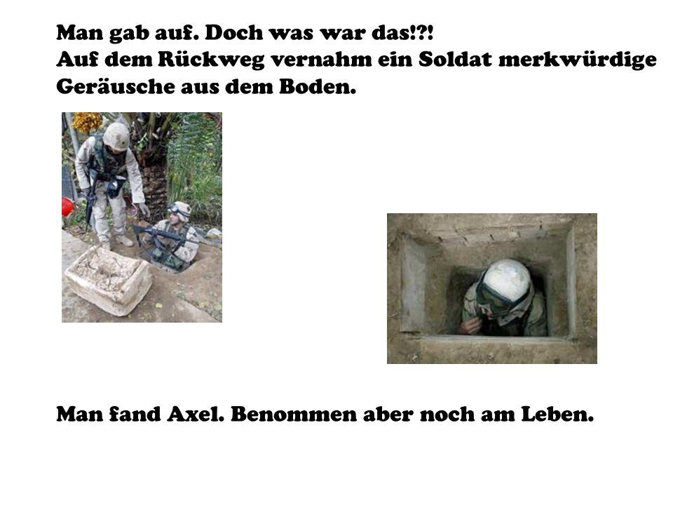 Man gab auf. Doch was war das!?! Auf dem Rückweg vernahm ein Soldat merkwürdige Geräusche aus dem Boden. Man fand Axel. Benommen aber noch am Leben.