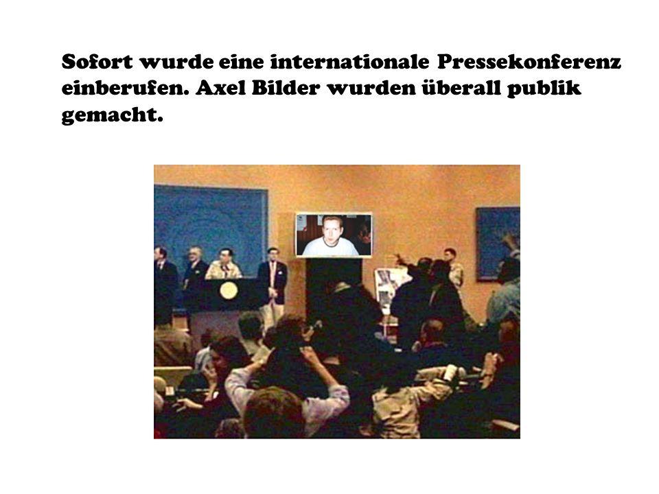 Sofort wurde eine internationale Pressekonferenz einberufen. Axel Bilder wurden überall publik gemacht.
