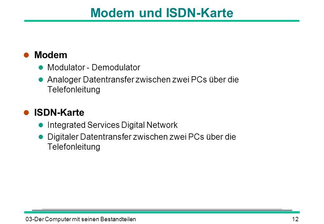 03-Der Computer mit seinen Bestandteilen12 Modem und ISDN-Karte l Modem l Modulator - Demodulator l Analoger Datentransfer zwischen zwei PCs über die