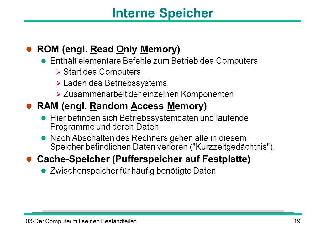 03-Der Computer mit seinen Bestandteilen19 Interne Speicher l ROM (engl. Read Only Memory) l Enthält elementare Befehle zum Betrieb des Computers Star
