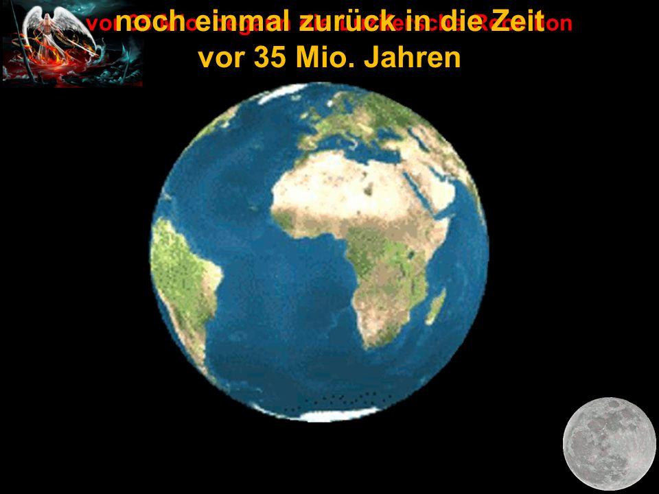 vor 35 Mio. begann die Luzifersche Rebellion noch einmal zurück in die Zeit vor 35 Mio. Jahren