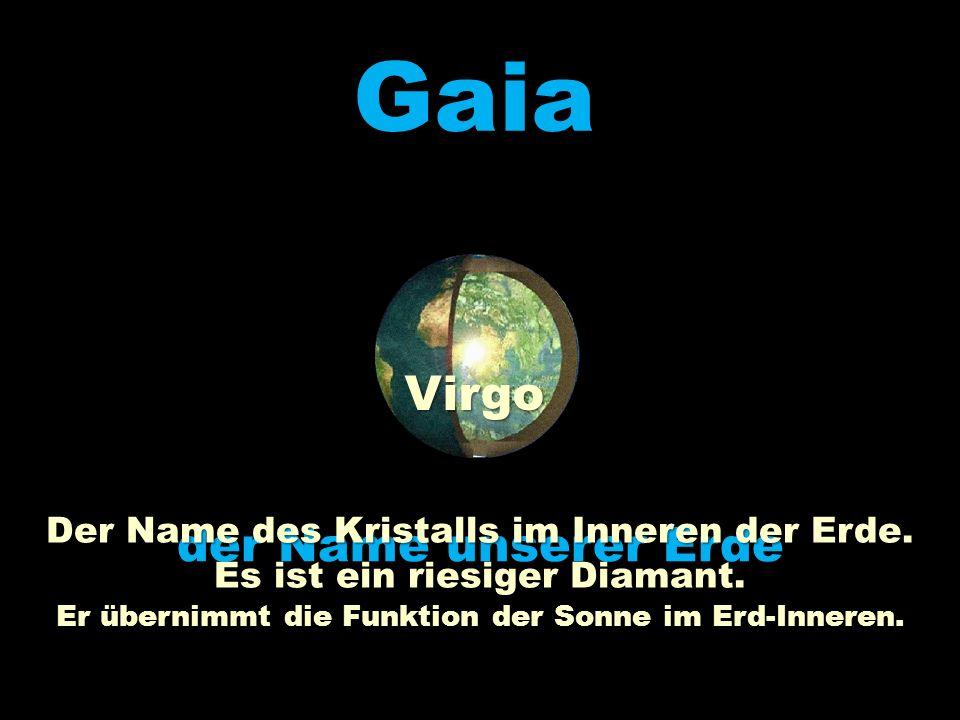 Gaia Virgo der Name unserer Erde Der Name des Kristalls im Inneren der Erde. Es ist ein riesiger Diamant. Er übernimmt die Funktion der Sonne im Erd-I