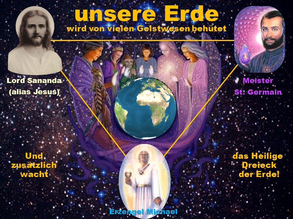 wird von vielen Geistwesen behütet unsere Erde Und zusätzlich wacht das Heilige Dreieck der Erde! Lord Sananda (alias Jesus) Meister St. Germain Erzen