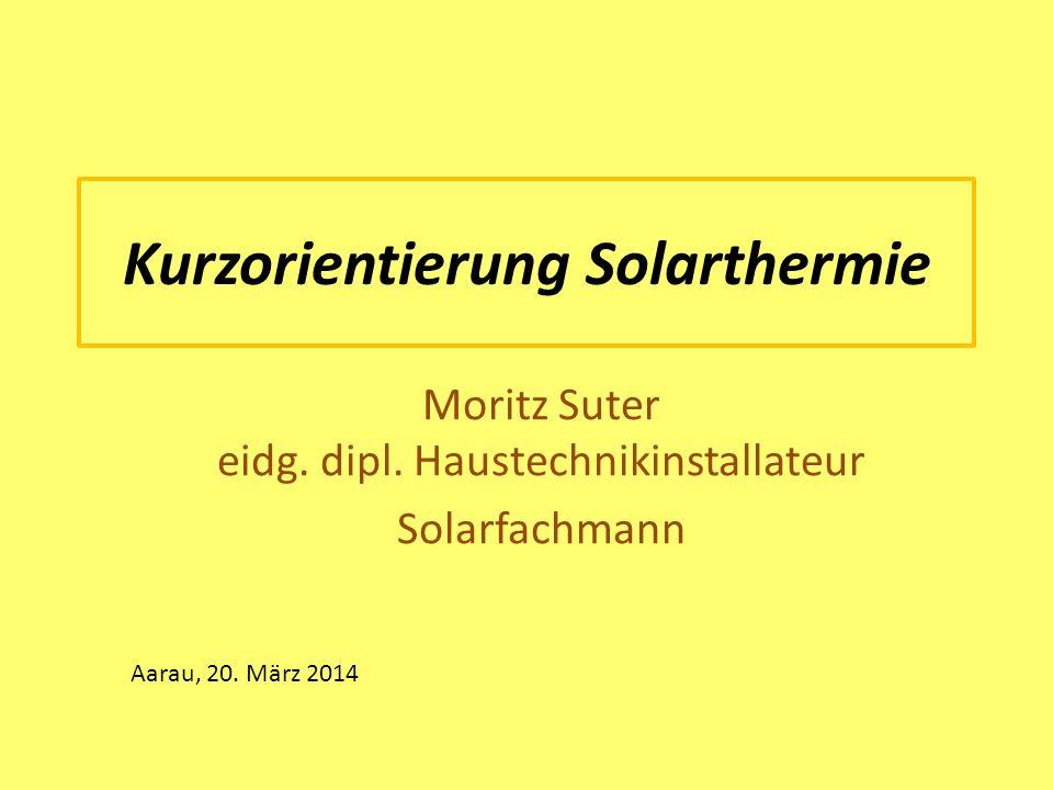 Kurzorientierung Solarthermie Moritz Suter eidg. dipl. Haustechnikinstallateur Solarfachmann Aarau, 20. März 2014