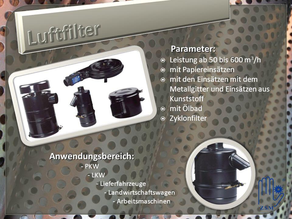 Parameter: Leistung ab 50 bis 600 m 3 /h mit Papiereinsätzen mit den Einsätzen mit dem Metallgitter und Einsätzen aus Kunststoff mit Ölbad Zyklonfilter Anwendungsbereich: - PKW - LKW - Lieferfahrzeuge - Landwirtschaftswagen - Arbeitsmaschinen