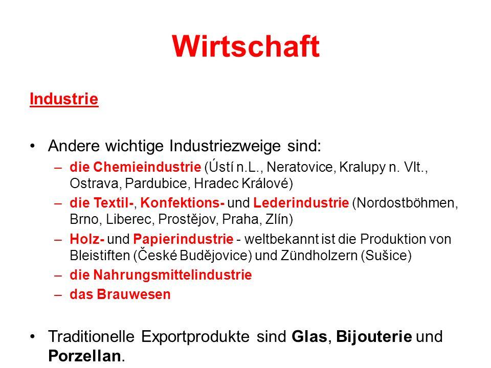 Wirtschaft Industrie Andere wichtige Industriezweige sind: –die Chemieindustrie (Ústí n.L., Neratovice, Kralupy n. Vlt., Ostrava, Pardubice, Hradec Kr