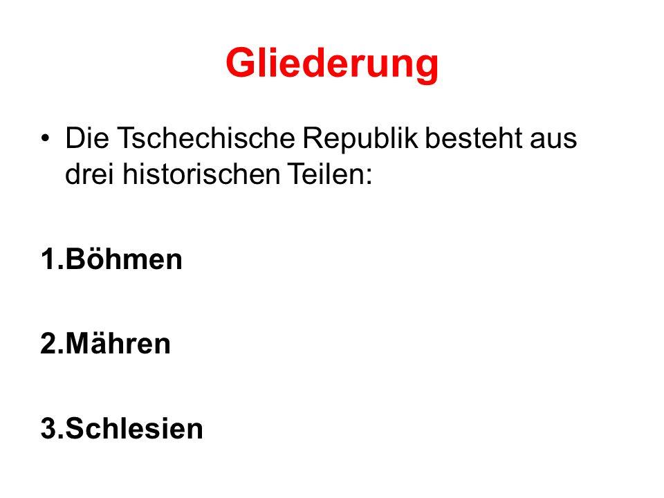 Gliederung Die Tschechische Republik besteht aus drei historischen Teilen: 1.Böhmen 2.Mähren 3.Schlesien